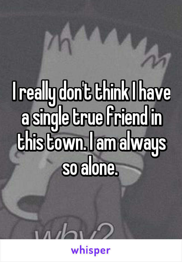 I really don't think I have a single true friend in this town. I am always so alone.