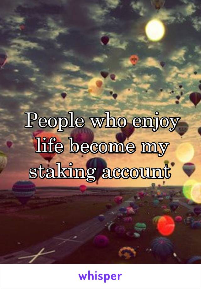 People who enjoy life become my staking account