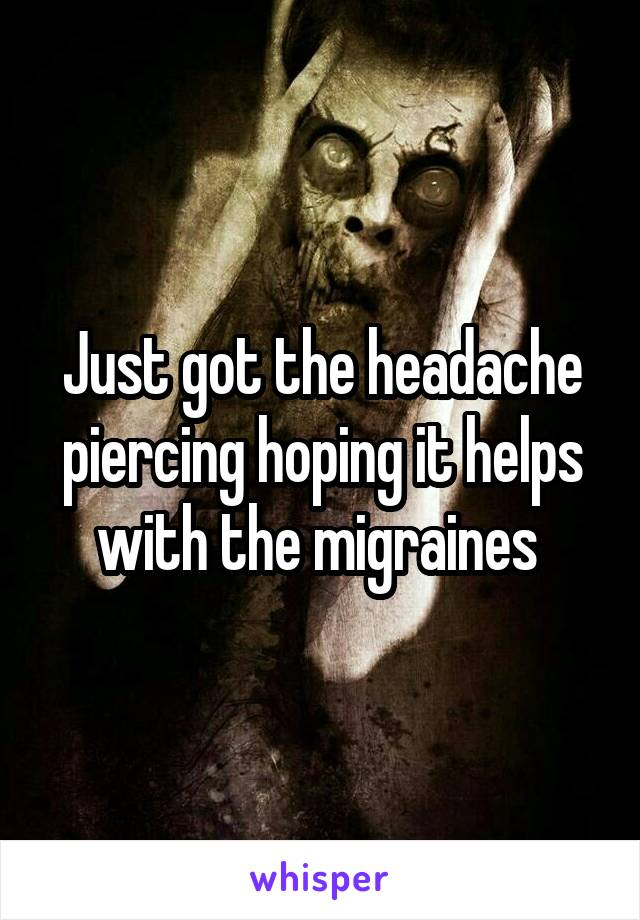 Just got the headache piercing hoping it helps with the migraines