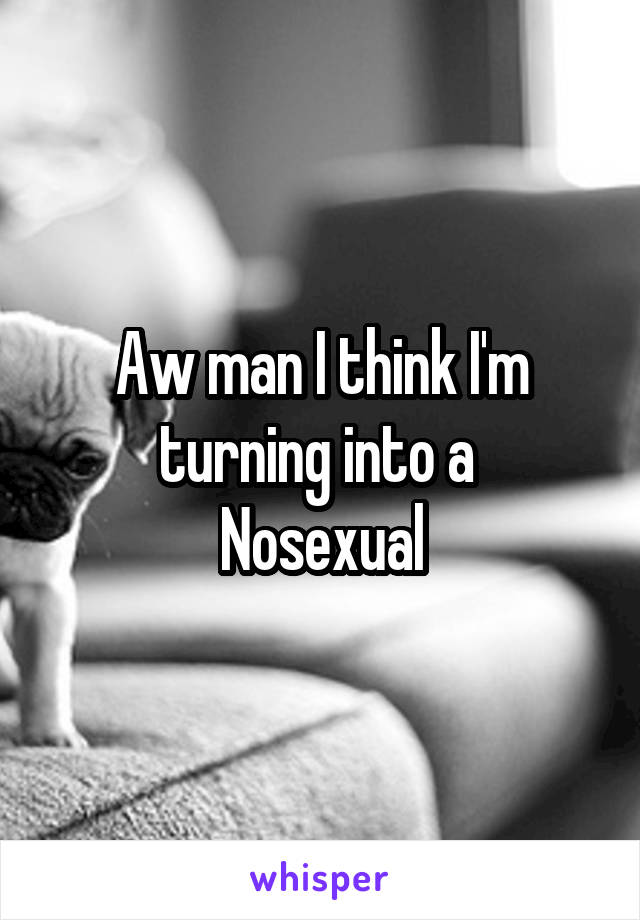 Aw man I think I'm turning into a  Nosexual