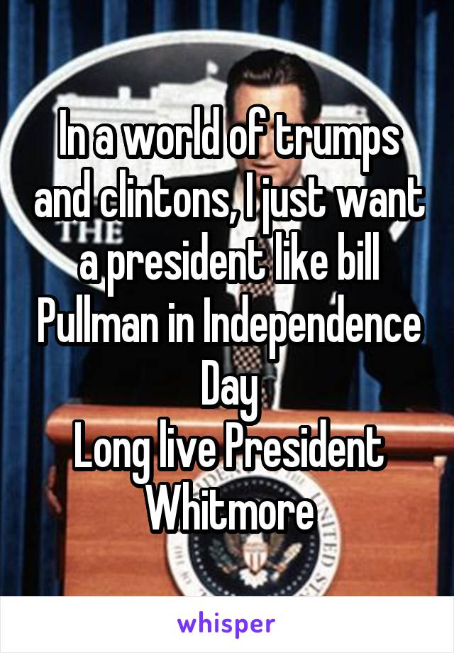 In a world of trumps and clintons, I just want a president like bill Pullman in Independence Day Long live President Whitmore