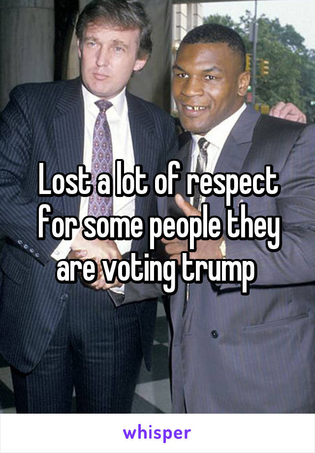 Lost a lot of respect for some people they are voting trump
