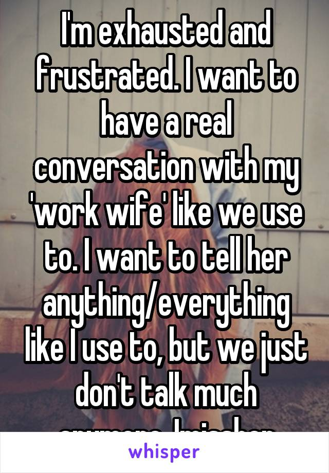 I'm exhausted and frustrated. I want to have a real conversation with my 'work wife' like we use to. I want to tell her anything/everything like I use to, but we just don't talk much anymore. Imissher