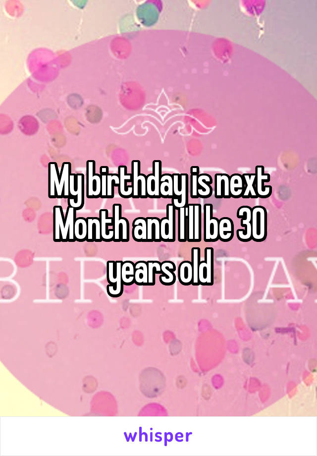 My birthday is next Month and I'll be 30 years old