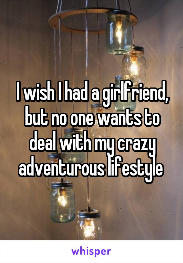 I wish I had a girlfriend, but no one wants to deal with my crazy adventurous lifestyle
