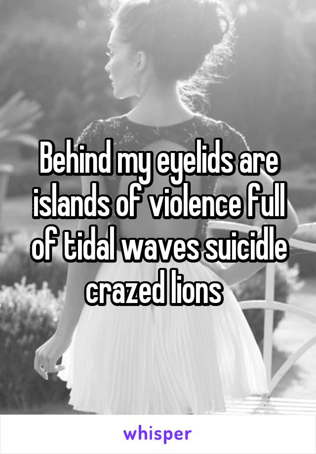Behind my eyelids are islands of violence full of tidal waves suicidle crazed lions