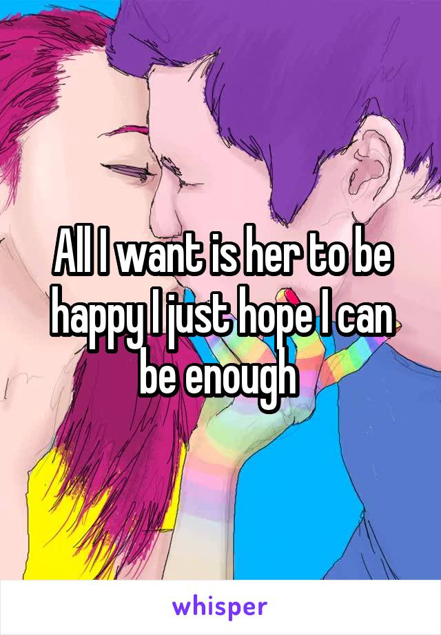 All I want is her to be happy I just hope I can be enough