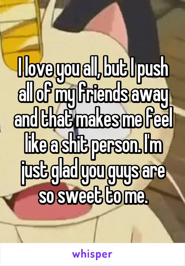 I love you all, but I push all of my friends away and that makes me feel like a shit person. I'm just glad you guys are so sweet to me.