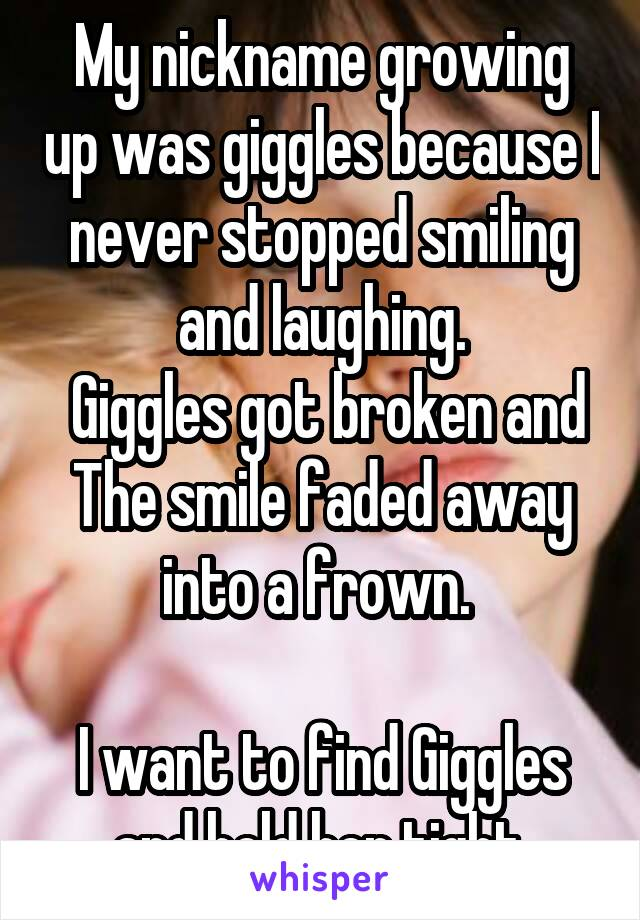 My nickname growing up was giggles because I never stopped smiling and laughing.  Giggles got broken and The smile faded away into a frown.   I want to find Giggles and hold her tight.