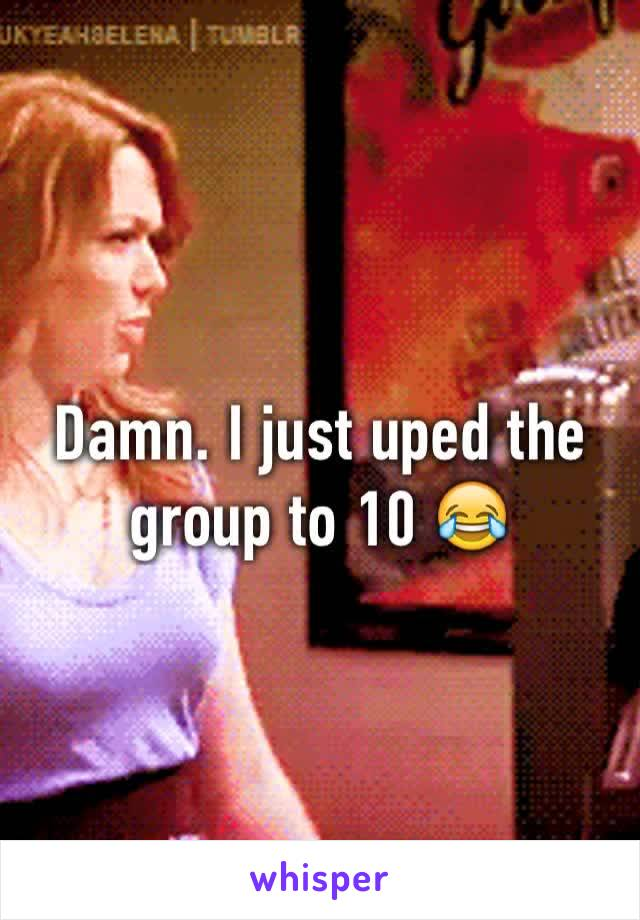 Damn. I just uped the group to 10 😂