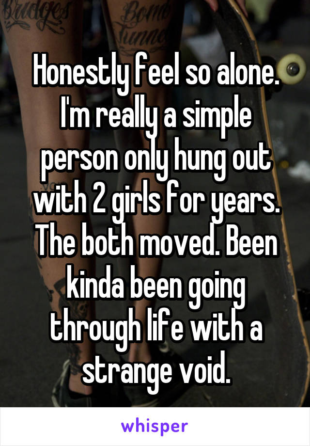Honestly feel so alone. I'm really a simple person only hung out with 2 girls for years. The both moved. Been kinda been going through life with a strange void.