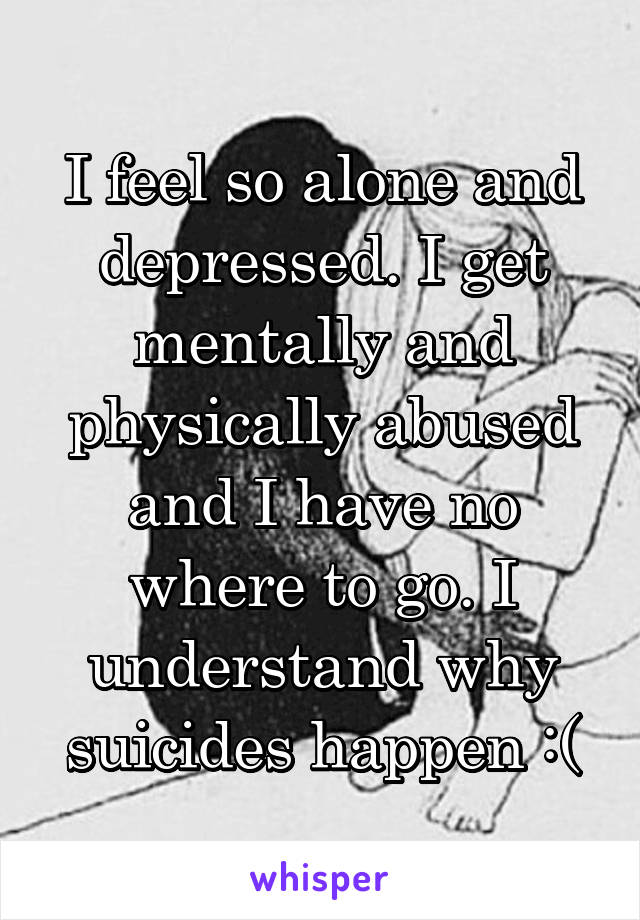 I feel so alone and depressed. I get mentally and physically abused and I have no where to go. I understand why suicides happen :(