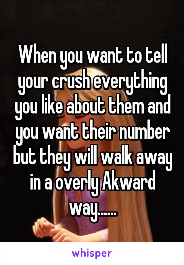 When you want to tell your crush everything you like about them and you want their number but they will walk away in a overly Akward way......