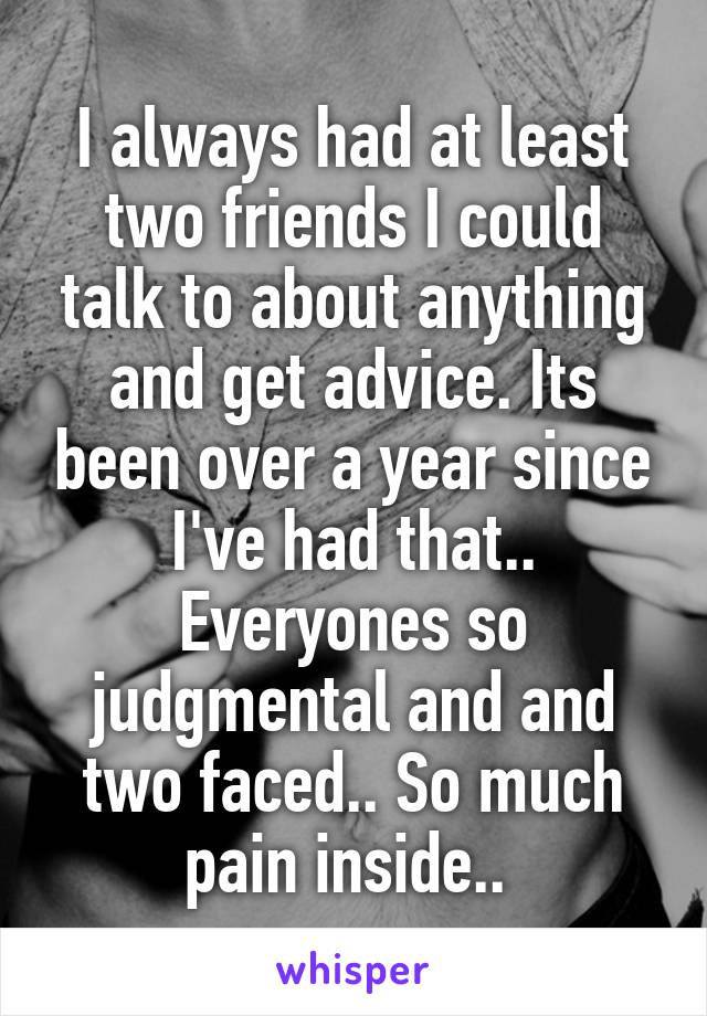 I always had at least two friends I could talk to about anything and get advice. Its been over a year since I've had that.. Everyones so judgmental and and two faced.. So much pain inside..