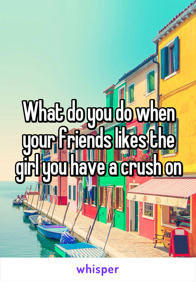 What do you do when your friends likes the girl you have a crush on