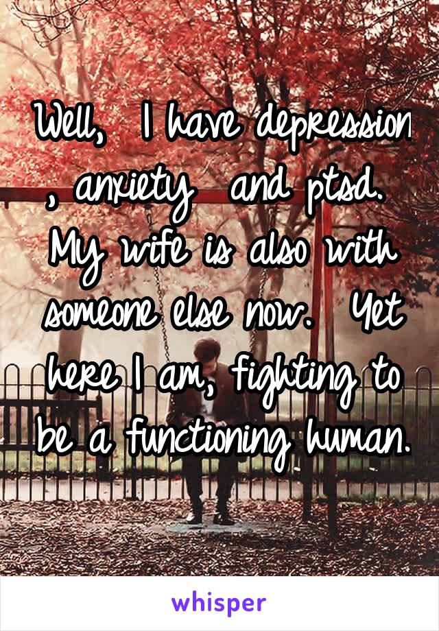 Well,  I have depression , anxiety  and ptsd.  My wife is also with someone else now.  Yet here I am, fighting to be a functioning human.