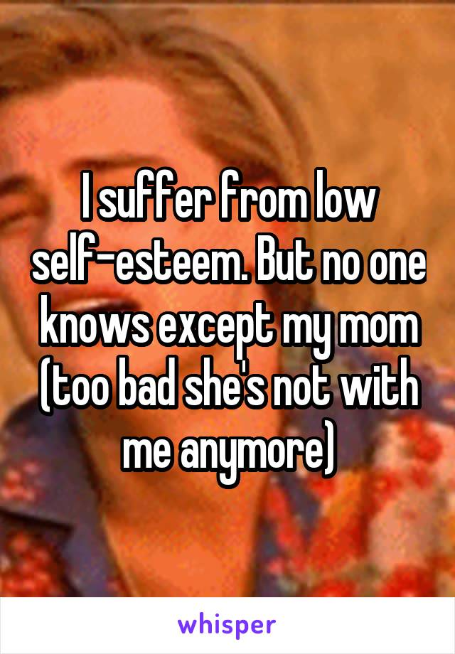 I suffer from low self-esteem. But no one knows except my mom (too bad she's not with me anymore)