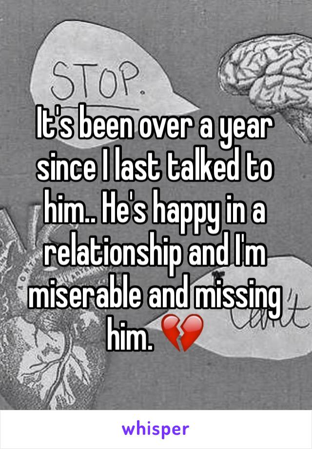 It's been over a year since I last talked to him.. He's happy in a relationship and I'm miserable and missing him. 💔