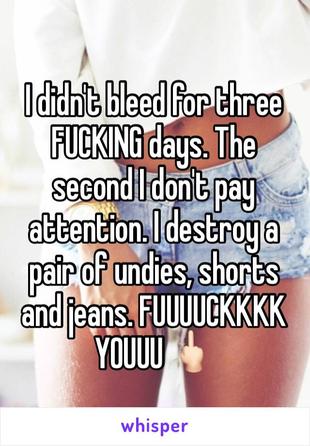 I didn't bleed for three FUCKING days. The second I don't pay attention. I destroy a pair of undies, shorts and jeans. FUUUUCKKKK YOUUU 🖕🏻
