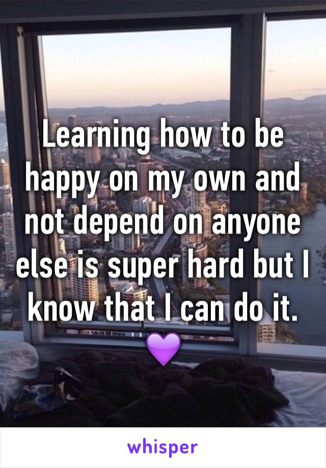 Learning how to be happy on my own and not depend on anyone else is super hard but I know that I can do it. 💜