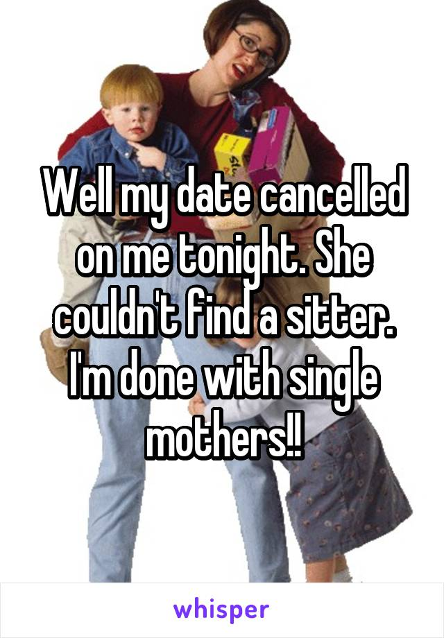 Well my date cancelled on me tonight. She couldn't find a sitter. I'm done with single mothers!!