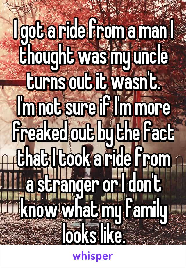 I got a ride from a man I thought was my uncle turns out it wasn't. I'm not sure if I'm more freaked out by the fact that I took a ride from a stranger or I don't know what my family looks like.
