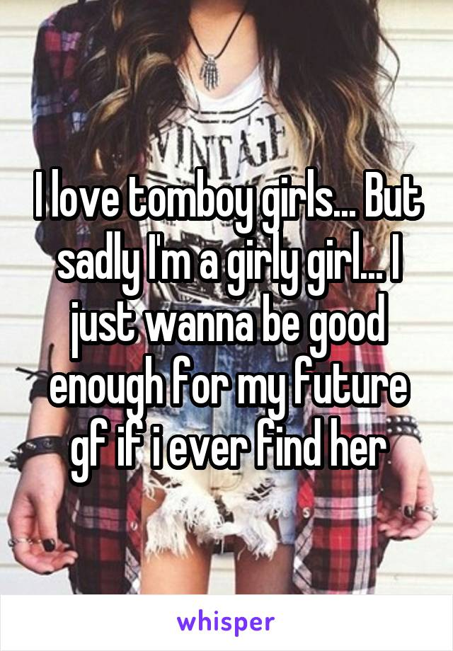 I love tomboy girls... But sadly I'm a girly girl... I just wanna be good enough for my future gf if i ever find her