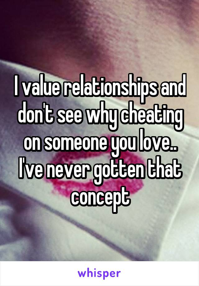 I value relationships and don't see why cheating on someone you love.. I've never gotten that concept