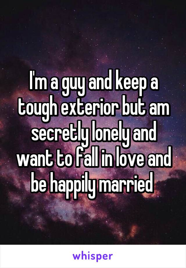 I'm a guy and keep a tough exterior but am secretly lonely and want to fall in love and be happily married