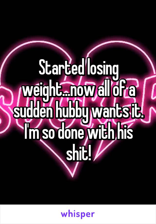 Started losing weight...now all of a sudden hubby wants it. I'm so done with his shit!