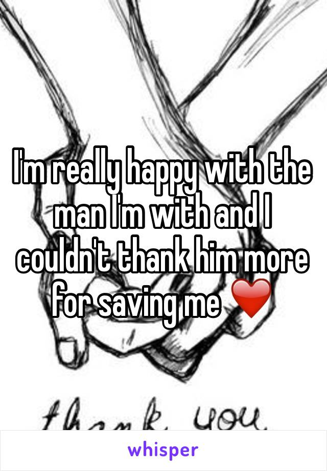 I'm really happy with the man I'm with and I couldn't thank him more for saving me ❤️️
