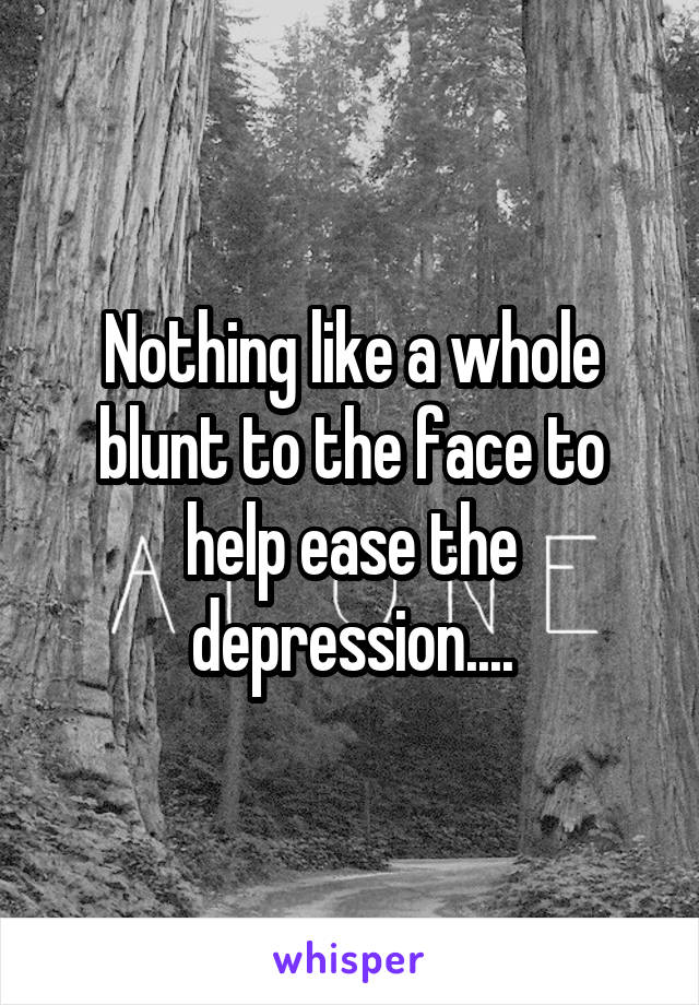 Nothing like a whole blunt to the face to help ease the depression....