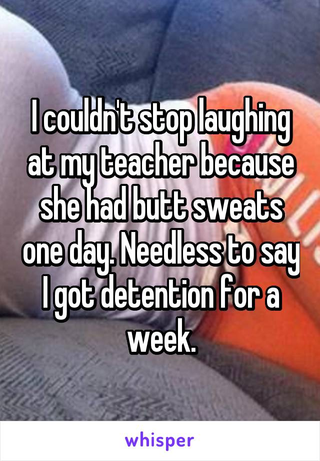 I couldn't stop laughing at my teacher because she had butt sweats one day. Needless to say I got detention for a week.