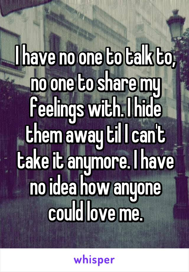 I have no one to talk to, no one to share my feelings with. I hide them away til I can't take it anymore. I have no idea how anyone could love me.