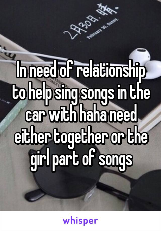 In need of relationship to help sing songs in the car with haha need either together or the girl part of songs