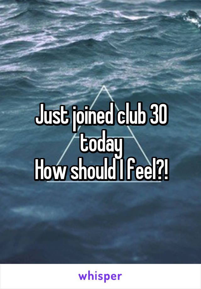 Just joined club 30 today How should I feel?!