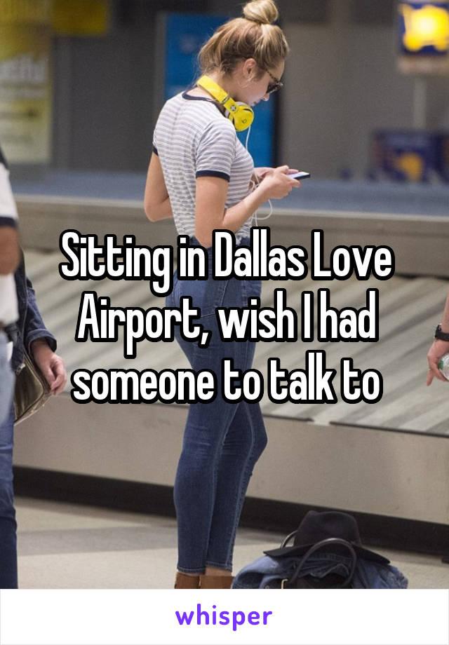 Sitting in Dallas Love Airport, wish I had someone to talk to