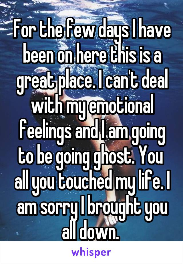 For the few days I have been on here this is a great place. I can't deal with my emotional feelings and I am going to be going ghost. You  all you touched my life. I am sorry I brought you all down.