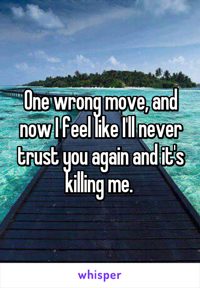 One wrong move, and now I feel like I'll never trust you again and it's killing me.