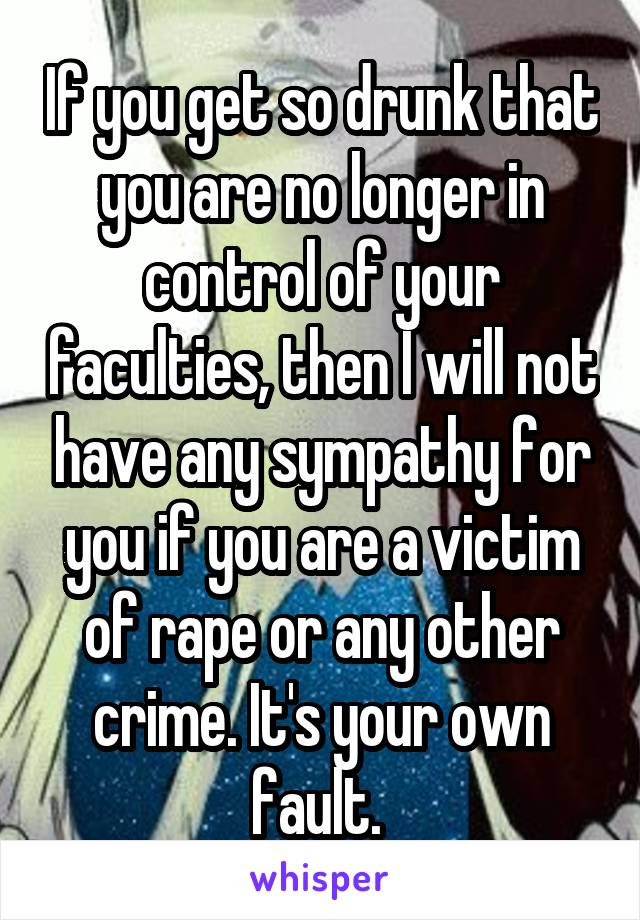 If you get so drunk that you are no longer in control of your faculties, then I will not have any sympathy for you if you are a victim of rape or any other crime. It's your own fault.