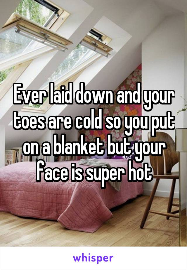 Ever laid down and your toes are cold so you put on a blanket but your face is super hot