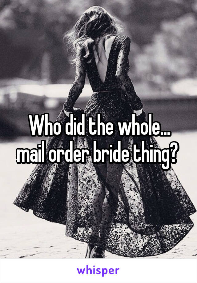 Who did the whole... mail order bride thing?