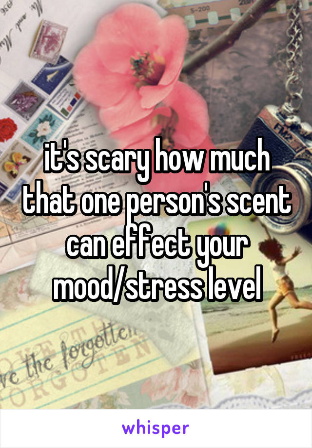 it's scary how much that one person's scent can effect your mood/stress level