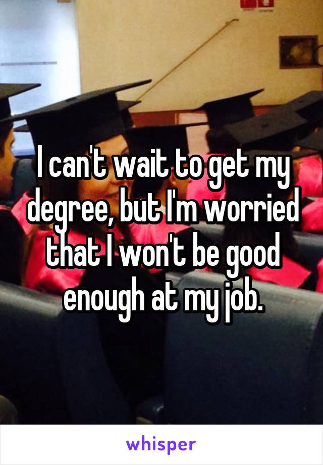 I can't wait to get my degree, but I'm worried that I won't be good enough at my job.