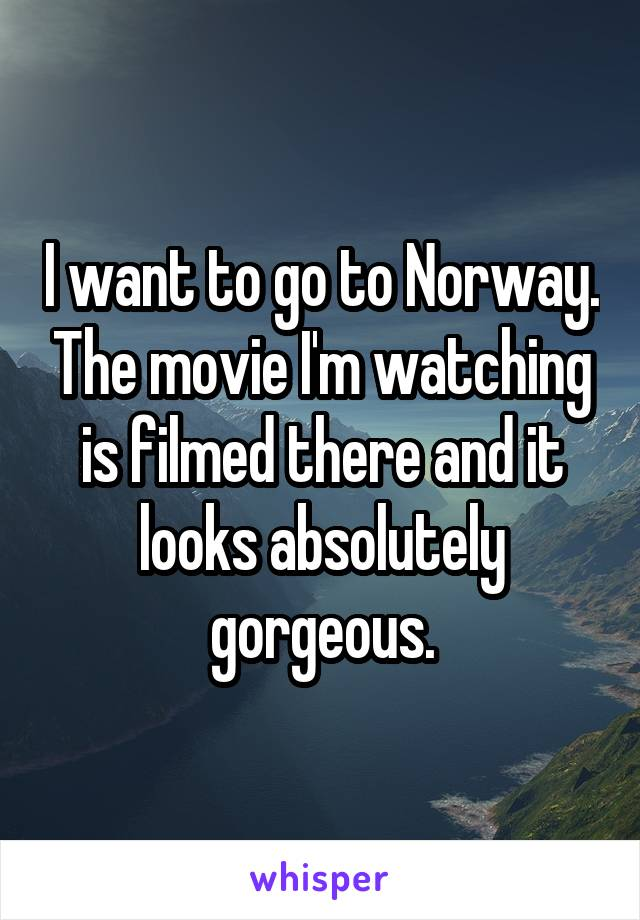 I want to go to Norway. The movie I'm watching is filmed there and it looks absolutely gorgeous.