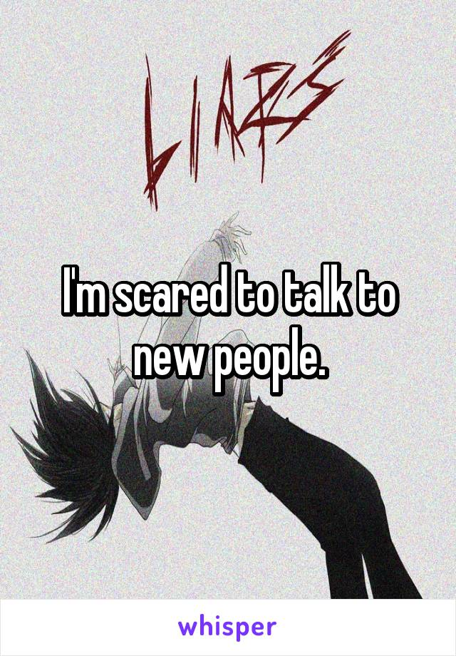 I'm scared to talk to new people.