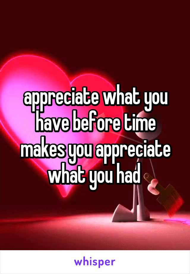 appreciate what you have before time makes you appreciate what you had