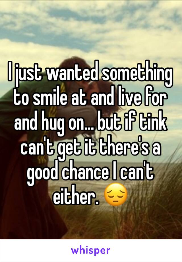 I just wanted something to smile at and live for and hug on... but if tink can't get it there's a good chance I can't either. 😔