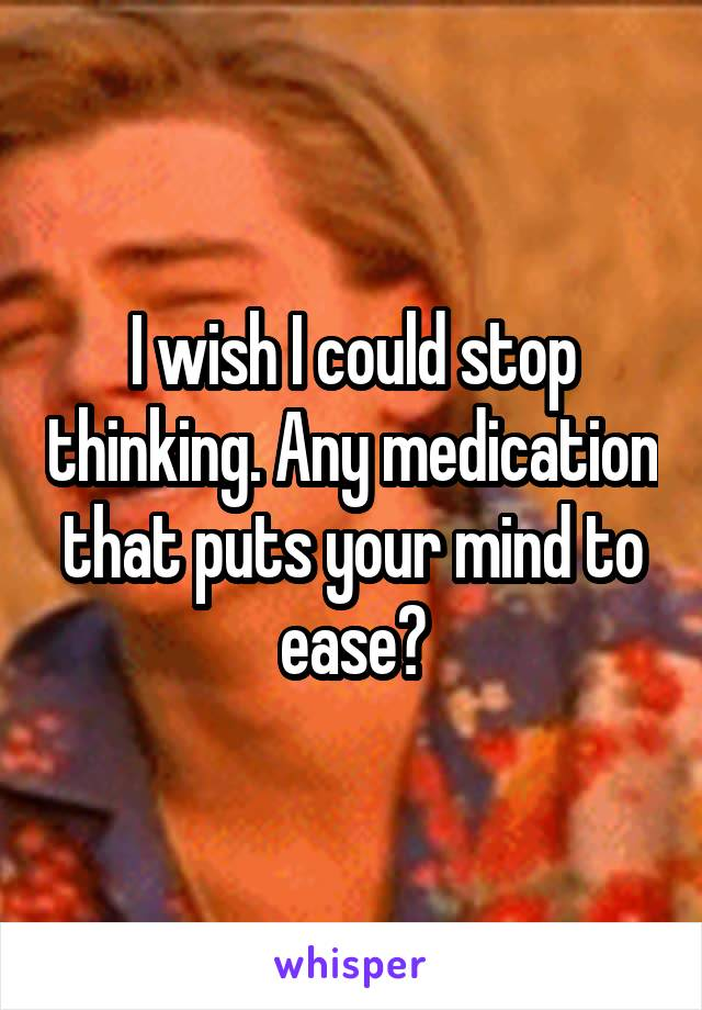 I wish I could stop thinking. Any medication that puts your mind to ease?