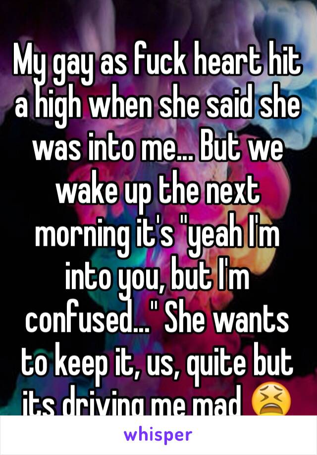 """My gay as fuck heart hit a high when she said she was into me... But we wake up the next morning it's """"yeah I'm into you, but I'm confused..."""" She wants to keep it, us, quite but its driving me mad 😫"""